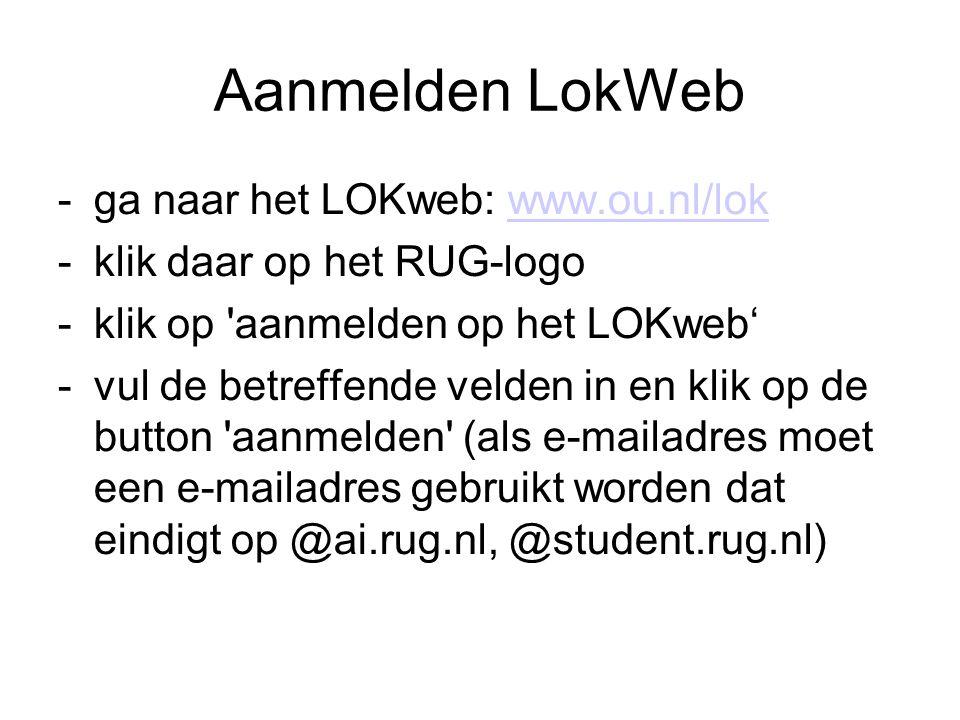 Aanmelden LokWeb -ga naar het LOKweb: www.ou.nl/lokwww.ou.nl/lok -klik daar op het RUG-logo -klik op aanmelden op het LOKweb' -vul de betreffende velden in en klik op de button aanmelden (als e-mailadres moet een e-mailadres gebruikt worden dat eindigt op @ai.rug.nl, @student.rug.nl)