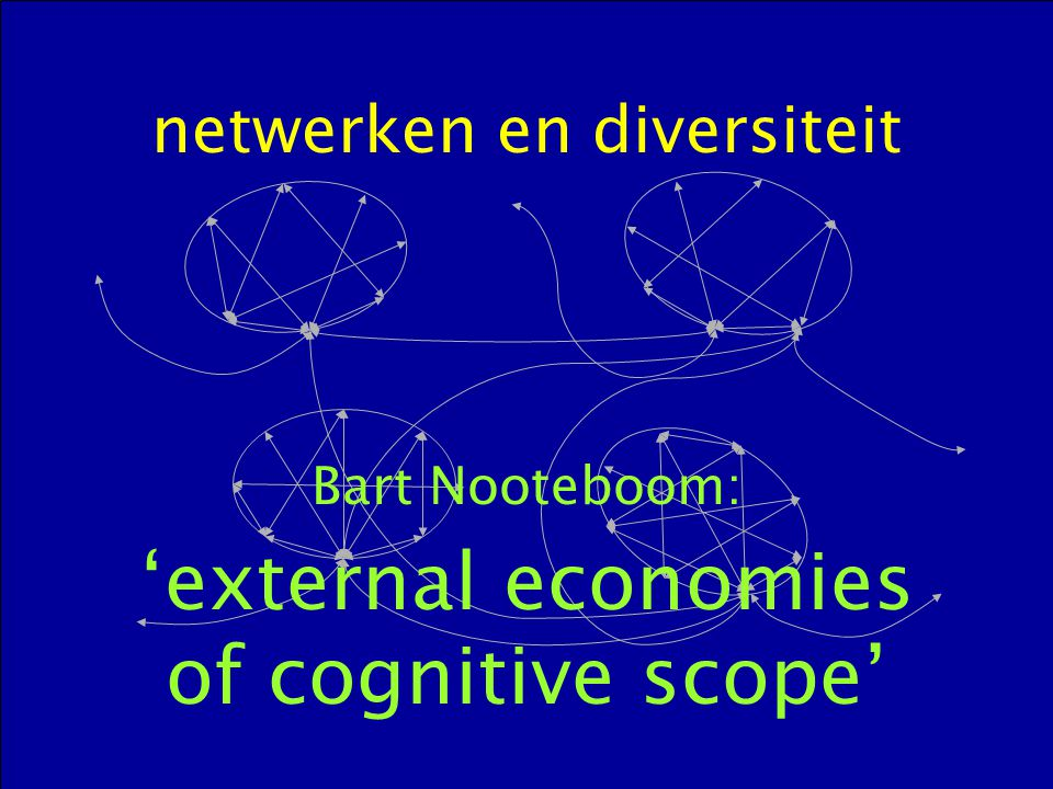 netwerken en diversiteit Bart Nooteboom: 'external economies of cognitive scope'