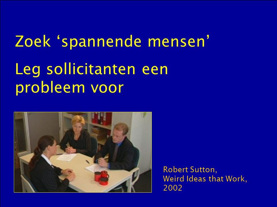 Zoek 'spannende mensen' Leg sollicitanten een probleem voor Robert Sutton, Weird Ideas that Work, 2002