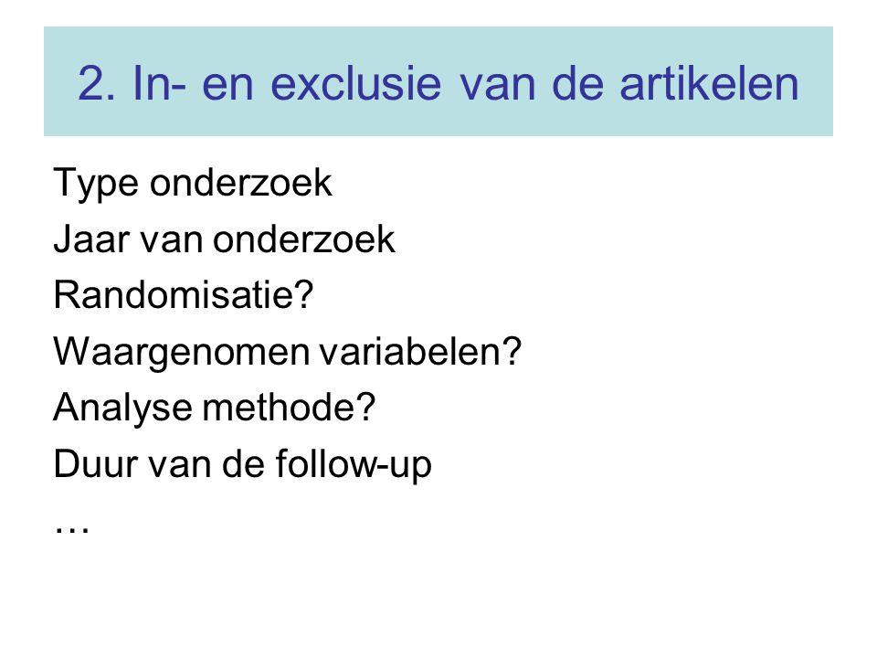 2. In- en exclusie van de artikelen Type onderzoek Jaar van onderzoek Randomisatie? Waargenomen variabelen? Analyse methode? Duur van de follow-up …