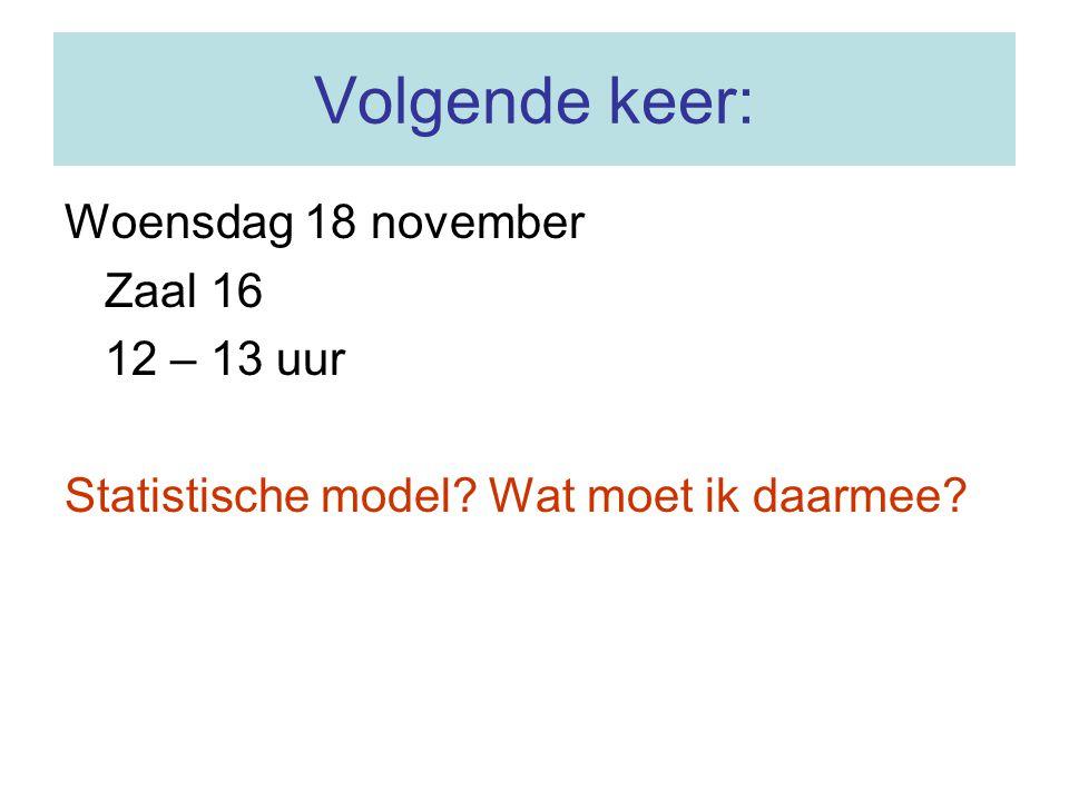 Volgende keer: Woensdag 18 november Zaal 16 12 – 13 uur Statistische model? Wat moet ik daarmee?
