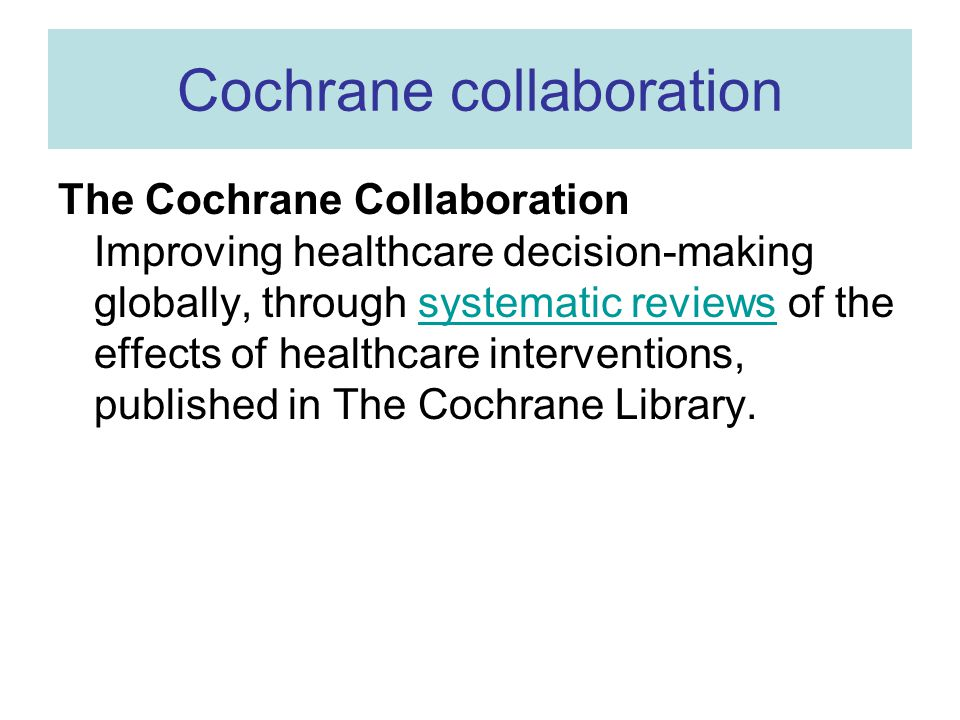 Cochrane collaboration The Cochrane Collaboration Improving healthcare decision-making globally, through systematic reviews of the effects of healthca