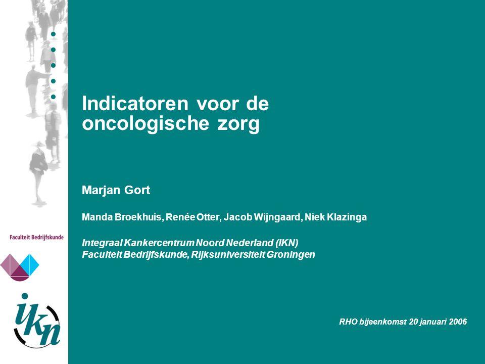 Indicatoren voor de oncologische zorg Marjan Gort Manda Broekhuis, Renée Otter, Jacob Wijngaard, Niek Klazinga Integraal Kankercentrum Noord Nederland
