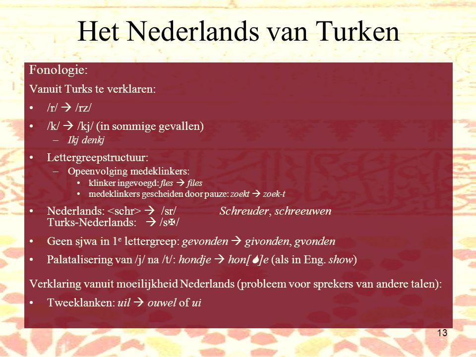 12 Het Nederlands van Marokkanen Klinkers: Marokkaanse talen: 3 klinkers (a, i, u) + sjwa (  ) Nederlands: –7 'lange', gespannen klinkers (a, e, i, o, , u,  ) –6 'korte' klinkers ( , , , , ,  ) –3 tweeklanken (  u,  i,  ) Marokkanen: geen onderscheid gespannen – ongespannen: –Hij ziet en hij zit zelfde uitspraak –Praten  pr  :ten /u/  /o/ /o/  /ow//y/ = /  / = /o/ = /  u/ –Roept  roopt vogel  vouwgel (invloed Amsterdams?) boet, bot, boot en bout: uitspraakvarianten van zelfde klank Tweeklanken: soms over twee lettergrepen verdeeld, sjwa ingevoegd –Huis  houwes