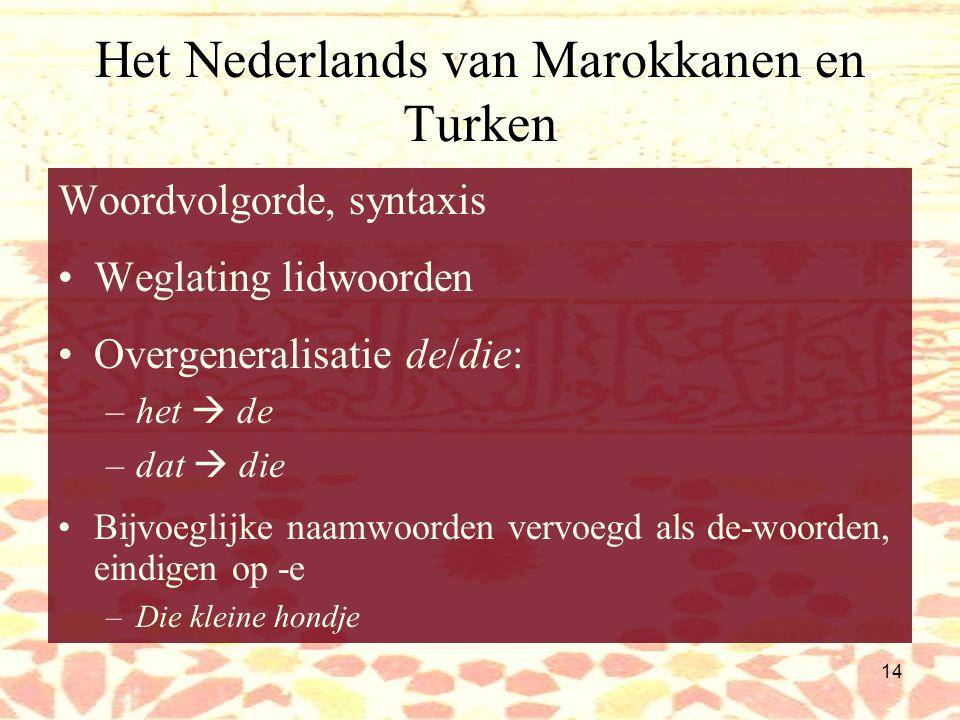 13 Het Nederlands van Turken Fonologie: Vanuit Turks te verklaren: /r/  /rz/ /k/  /kj/ (in sommige gevallen) –Ikj denkj Lettergreepstructuur: –Opeen