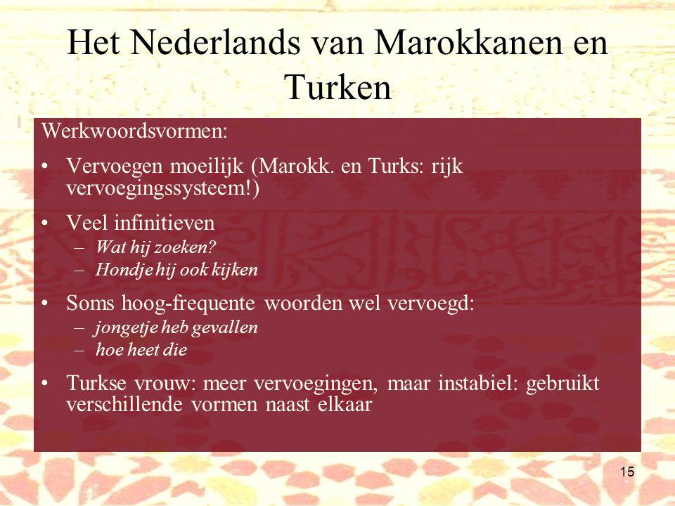 14 Het Nederlands van Marokkanen en Turken Woordvolgorde, syntaxis Weglating lidwoorden Overgeneralisatie de/die: –het  de –dat  die Bijvoeglijke naamwoorden vervoegd als de-woorden, eindigen op -e –Die kleine hondje