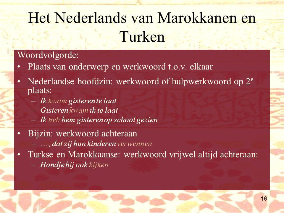 15 Het Nederlands van Marokkanen en Turken Werkwoordsvormen: Vervoegen moeilijk (Marokk. en Turks: rijk vervoegingssysteem!) Veel infinitieven –Wat hi