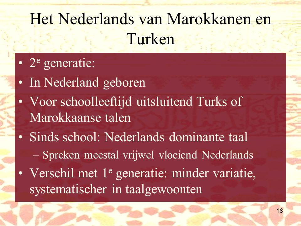 17 Het Nederlands van Marokkanen en Turken Subjectpronomen weggelaten (in moedertalen rijke inflectie werkwoord, pronomen overbodig) –Wat doet hij.