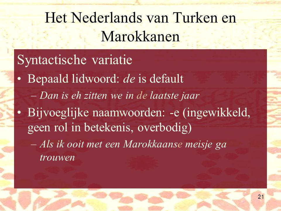 20 Het Nederlands van Marokkanen Fonologie: Sjwa-reductie/deletie: –jongetje  jongtsj –gevangen  gvangen –Terecht  trecht Harde g, zeer stemhebbende z Regressieve stemassimilatie fricatieven Uitspraak ij/ei: keurig als ij/ei ( bekakt , geen Poldernederlands!) Zeer rollende /r/ Verlenging beklemtoonde klinker: nadruk: –Geheimziiiiinnig (heel geheimzinnig) –Vroeoeoeoeoeger (heel lang geleden) /s/  /sj//tj/  /tsj/beetsje, datsje Regionale kleuring: Amsterdams, Rotterdams, Nijmeegs (huig-r)
