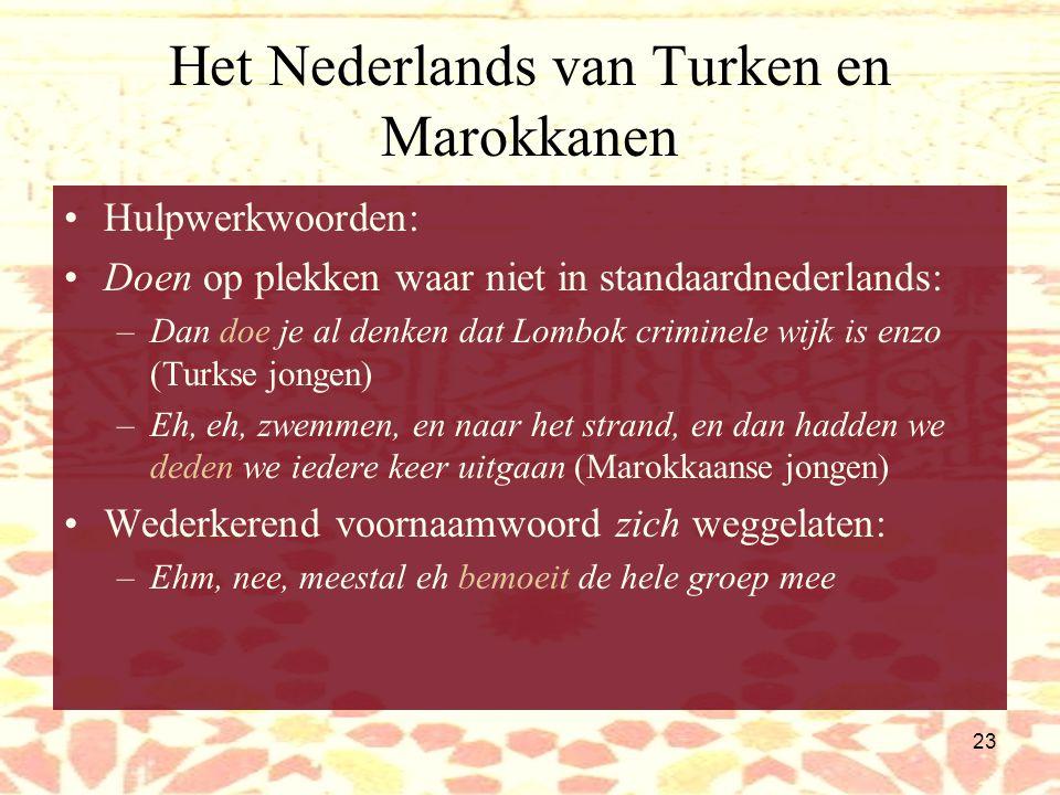 22 Het Nederlands van Turken en Marokkanen Zelfstandig gebruikt het: valt vaak weg als –het niet als onderwerp aan het begin van de zin staat In Turkije maakt niet uit –het lijdend voorwerp is Marokkaanse of Turkse meisjes die begrijpen niet zo –het deel van een staande uitdrukking is Nou, daar zijn wij dus helemaal niet mee eens 'er-zinnen': –Ze komen minder in aanraking mee –Vooral als je niet mee opgegroeid bent