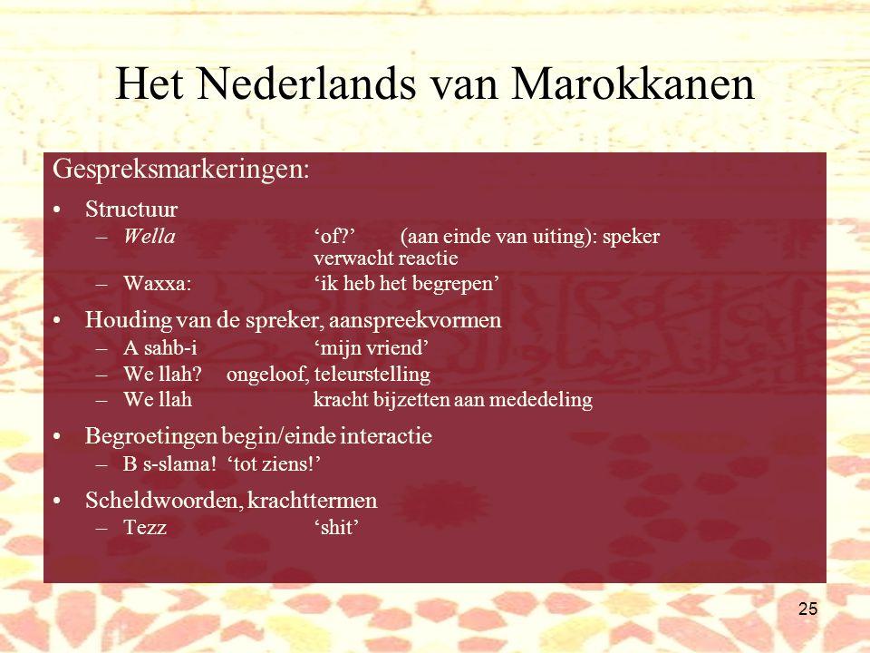 24 Het Nederlands van Marokkanen Woordenschat: Gebruik van Arabische woorden in Nederlandse gesprekken Vaak symbolische betekenis –Inšallah'als Allah het wil', misschien –Llah yehfed'Allah beware [ons]', niet te hopen Typisch Marokkaanse of Islamitische concepten –S-seddari'ligbank' –Hram'verboden' –Halal'toegestaan' Gespreksmarkeringen –Structuur –Houding van de spreker