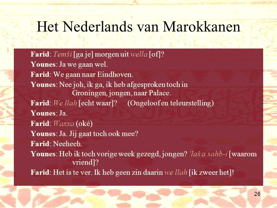 25 Het Nederlands van Marokkanen Gespreksmarkeringen: Structuur –Wella 'of?'(aan einde van uiting): speker verwacht reactie –Waxxa: 'ik heb het begrepen' Houding van de spreker, aanspreekvormen –A sahb-i'mijn vriend' –We llah?ongeloof, teleurstelling –We llahkracht bijzetten aan mededeling Begroetingen begin/einde interactie –B s-slama!'tot ziens!' Scheldwoorden, krachttermen –Tezz'shit'