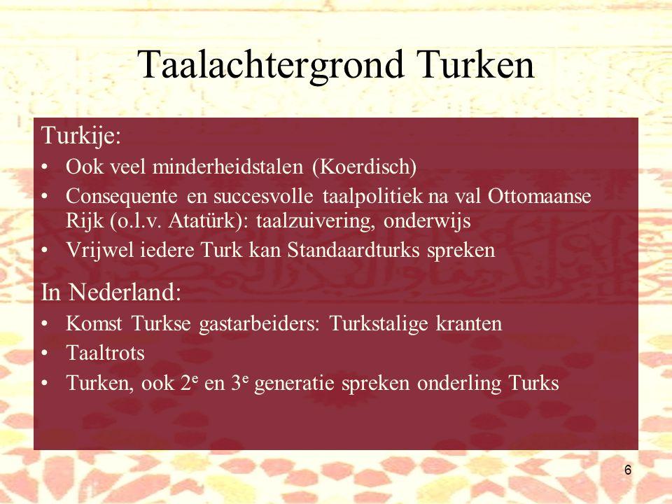 6 Taalachtergrond Turken Turkije: Ook veel minderheidstalen (Koerdisch) Consequente en succesvolle taalpolitiek na val Ottomaanse Rijk (o.l.v.