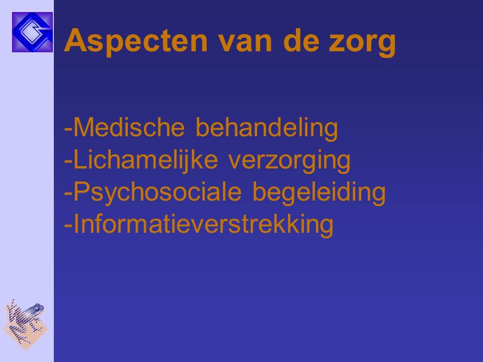 Aspecten van de zorg -Medische behandeling -Lichamelijke verzorging -Psychosociale begeleiding -Informatieverstrekking