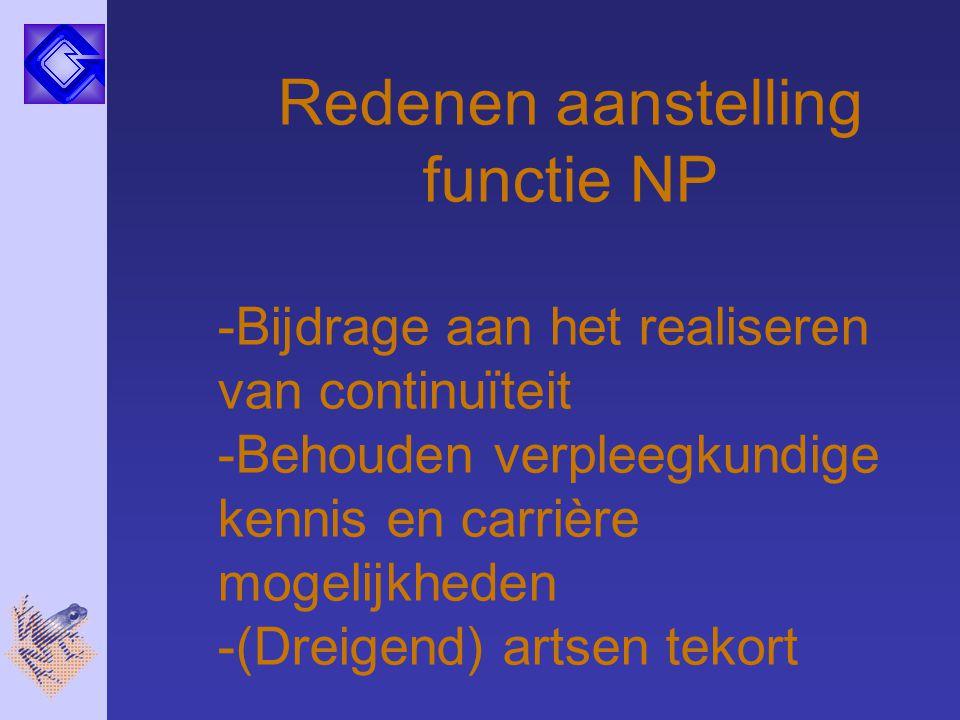 Redenen aanstelling functie NP -Bijdrage aan het realiseren van continuïteit -Behouden verpleegkundige kennis en carrière mogelijkheden -(Dreigend) ar