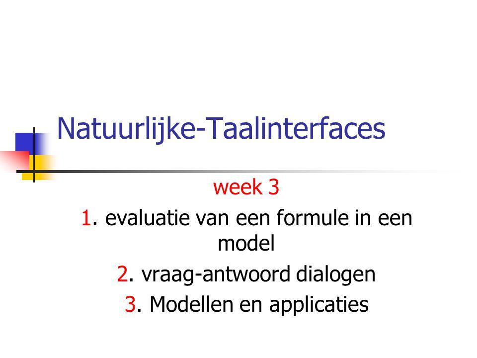 Natuurlijke-Taalinterfaces2 Een eenvoudig vraag- antwoord systeem Vraag  logische formule Applicatie (database/kennissysteem): (Vertaalbaar naar) Een Model met objecten en relaties Antwoord (Ja/nee vraag): logische formule in waar (ja) / onwaar (nee) in het Model Antwoord (WH-vraag): alle objecten die de formule waar maken in het Model