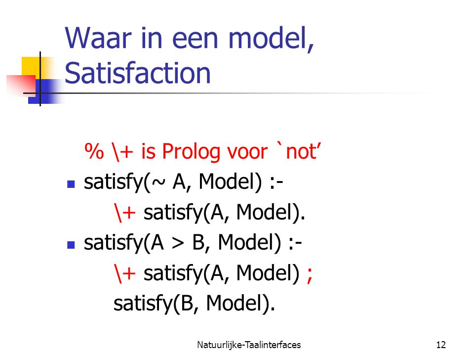Natuurlijke-Taalinterfaces12 Waar in een model, Satisfaction % \+ is Prolog voor `not' satisfy(~ A, Model) :- \+ satisfy(A, Model).