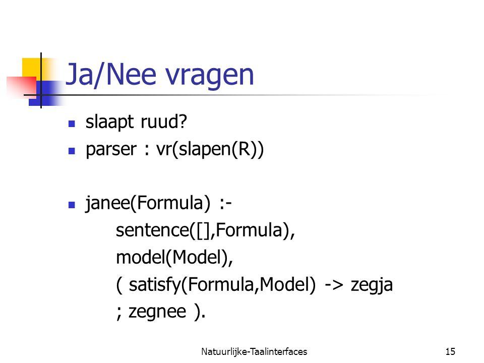 Natuurlijke-Taalinterfaces15 Ja/Nee vragen slaapt ruud? parser : vr(slapen(R)) janee(Formula) :- sentence([],Formula), model(Model), ( satisfy(Formula