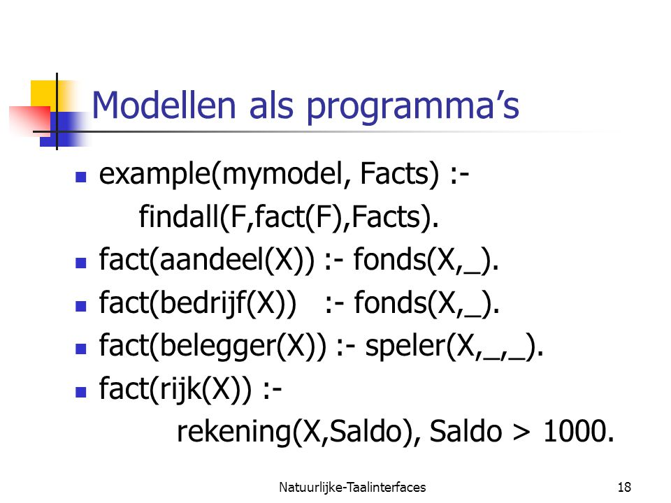 Natuurlijke-Taalinterfaces18 Modellen als programma's example(mymodel, Facts) :- findall(F,fact(F),Facts).