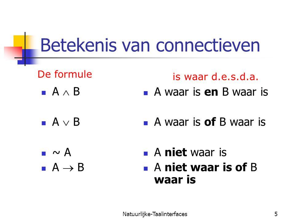 Natuurlijke-Taalinterfaces5 Betekenis van connectieven A  B A  B ~ A A  B A waar is en B waar is A waar is of B waar is A niet waar is A niet waar is of B waar is De formule is waar d.e.s.d.a.
