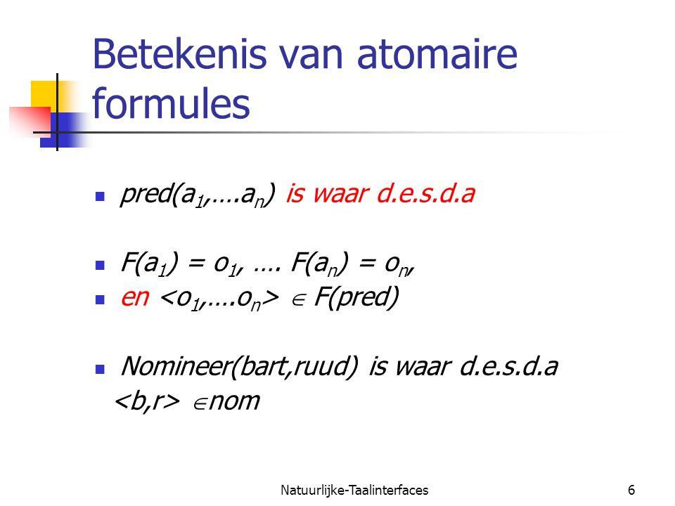 Natuurlijke-Taalinterfaces6 Betekenis van atomaire formules pred(a 1,….a n ) is waar d.e.s.d.a F(a 1 ) = o 1, ….