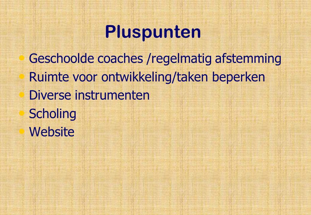 Pluspunten Geschoolde coaches /regelmatig afstemming Ruimte voor ontwikkeling/taken beperken Diverse instrumenten Scholing Website