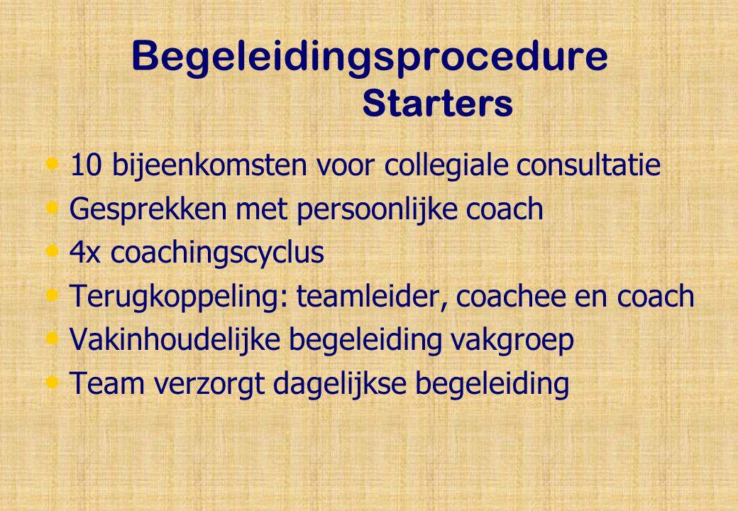 Begeleidingsprocedure Starters 10 bijeenkomsten voor collegiale consultatie Gesprekken met persoonlijke coach 4x coachingscyclus Terugkoppeling: teamleider, coachee en coach Vakinhoudelijke begeleiding vakgroep Team verzorgt dagelijkse begeleiding