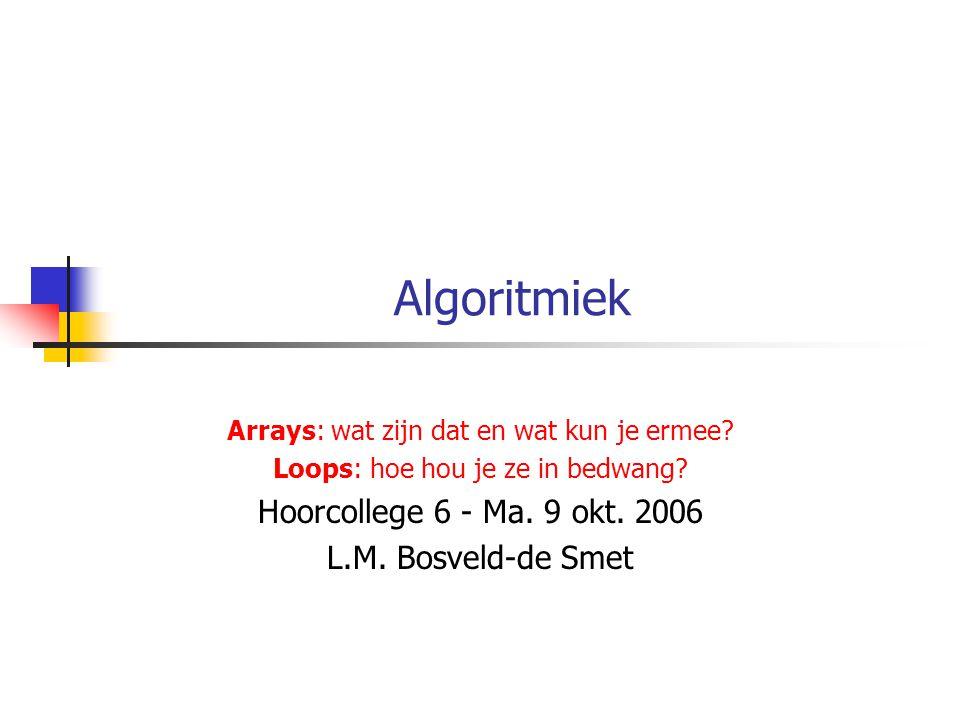 Algoritmiek Arrays: wat zijn dat en wat kun je ermee? Loops: hoe hou je ze in bedwang? Hoorcollege 6 - Ma. 9 okt. 2006 L.M. Bosveld-de Smet
