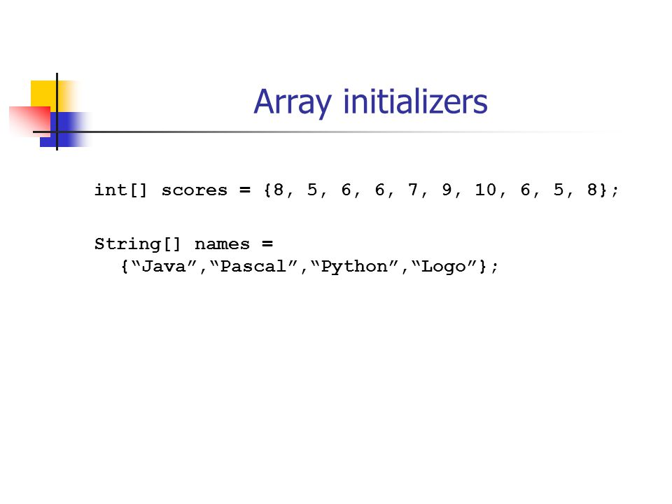 Array initializers int[] scores = {8, 5, 6, 6, 7, 9, 10, 6, 5, 8}; String[] names = { Java , Pascal , Python , Logo };