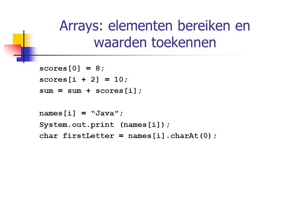 "Arrays: elementen bereiken en waarden toekennen scores[0] = 8; scores[i + 2] = 10; sum = sum + scores[i]; names[i] = ""Java""; System.out.print (names[i"