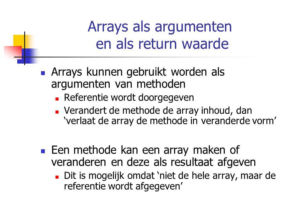 Arrays als argumenten en als return waarde Arrays kunnen gebruikt worden als argumenten van methoden Referentie wordt doorgegeven Verandert de methode