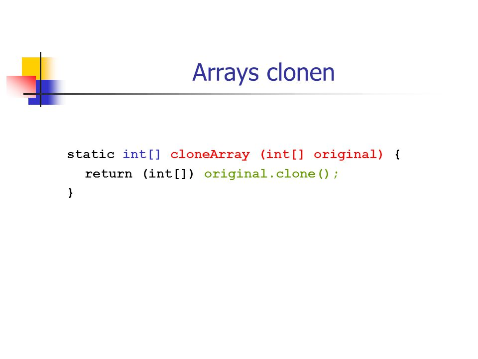 Arrays clonen static int[] cloneArray (int[] original) { return (int[]) original.clone(); }