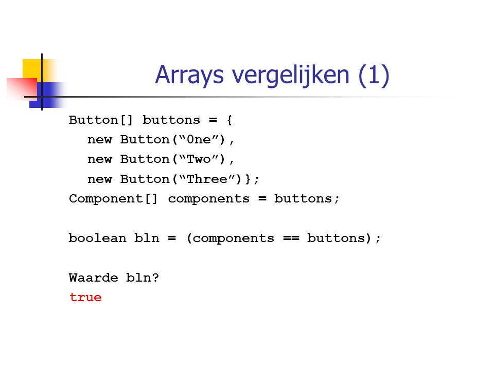 Arrays vergelijken (1) Button[] buttons = { new Button( 0ne ), new Button( Two ), new Button( Three )}; Component[] components = buttons; boolean bln = (components == buttons); Waarde bln.