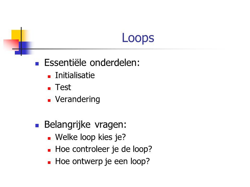 Loops Essentiële onderdelen: Initialisatie Test Verandering Belangrijke vragen: Welke loop kies je? Hoe controleer je de loop? Hoe ontwerp je een loop
