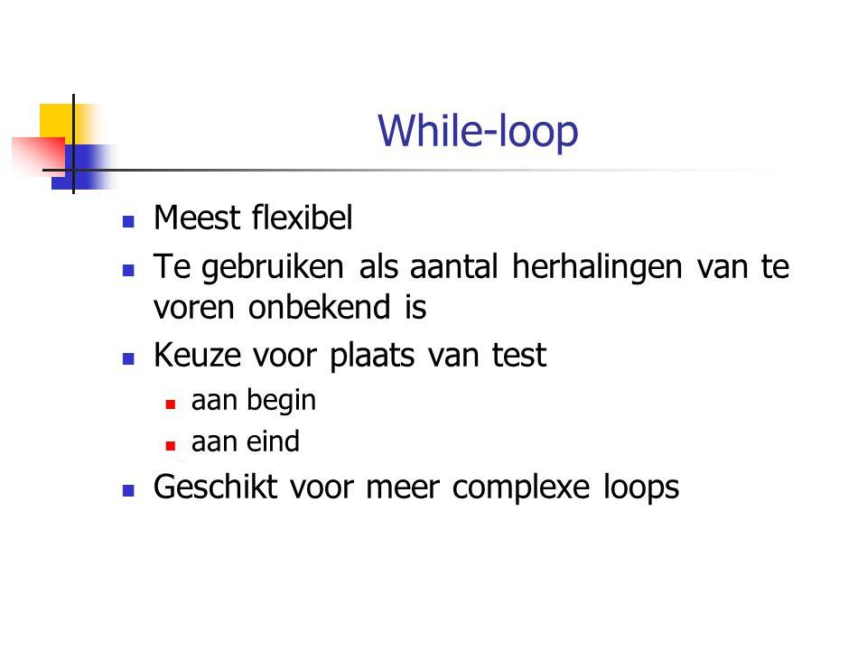 While-loop Meest flexibel Te gebruiken als aantal herhalingen van te voren onbekend is Keuze voor plaats van test aan begin aan eind Geschikt voor mee