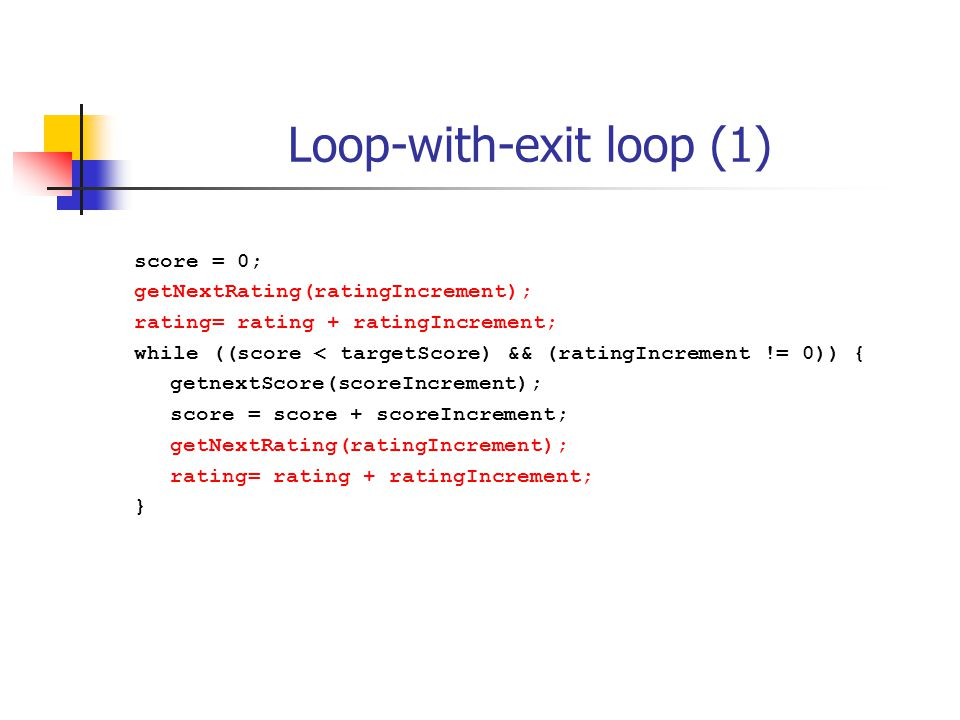 Loop-with-exit loop (1) score = 0; getNextRating(ratingIncrement); rating= rating + ratingIncrement; while ((score < targetScore) && (ratingIncrement != 0)) { getnextScore(scoreIncrement); score = score + scoreIncrement; getNextRating(ratingIncrement); rating= rating + ratingIncrement; }