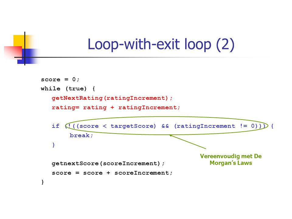 Loop-with-exit loop (2) score = 0; while (true) { getNextRating(ratingIncrement); rating= rating + ratingIncrement; if (!((score < targetScore) && (ratingIncrement != 0))) { break; } getnextScore(scoreIncrement); score = score + scoreIncrement; } Vereenvoudig met De Morgan's Laws