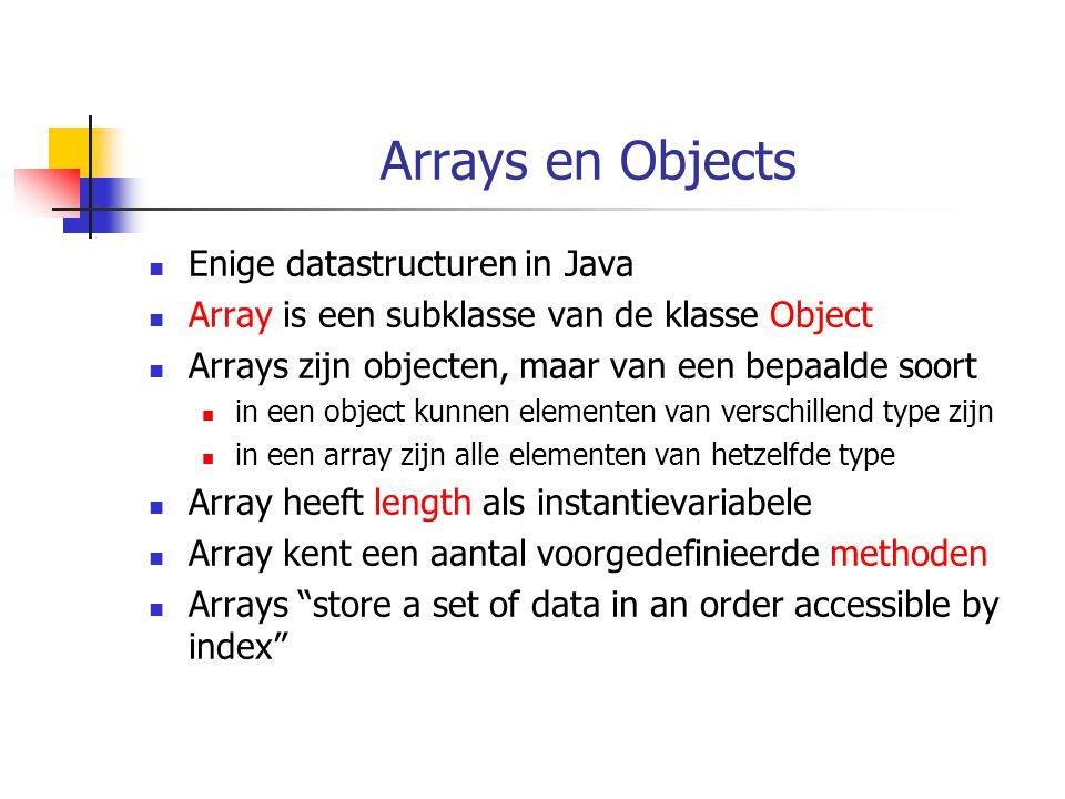 Arrays en Objects Enige datastructuren in Java Array is een subklasse van de klasse Object Arrays zijn objecten, maar van een bepaalde soort in een ob