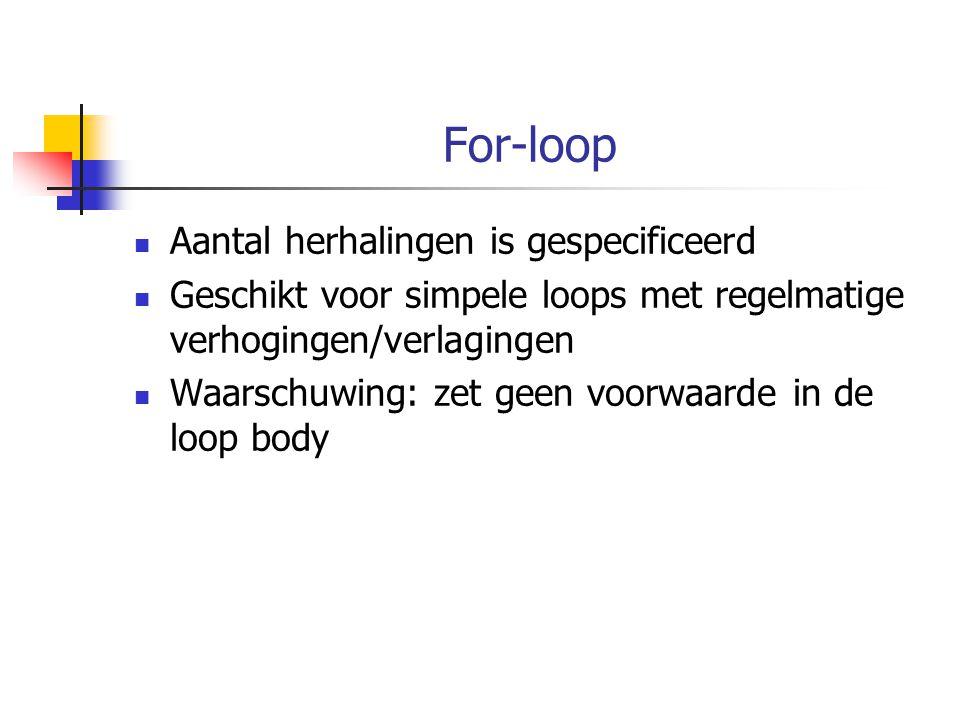 For-loop Aantal herhalingen is gespecificeerd Geschikt voor simpele loops met regelmatige verhogingen/verlagingen Waarschuwing: zet geen voorwaarde in