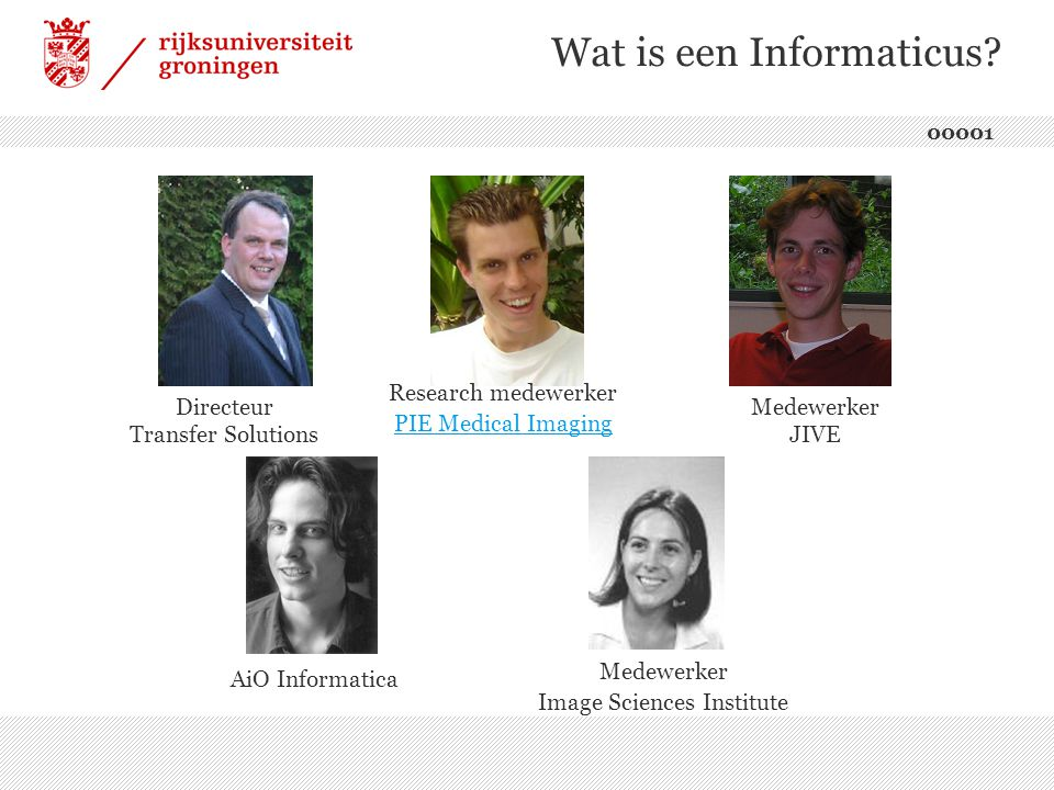 Wat is een Informaticus? 00001 Directeur Transfer Solutions Research medewerker PIE Medical Imaging PIE Medical Imaging Medewerker JIVE AiO Informatic