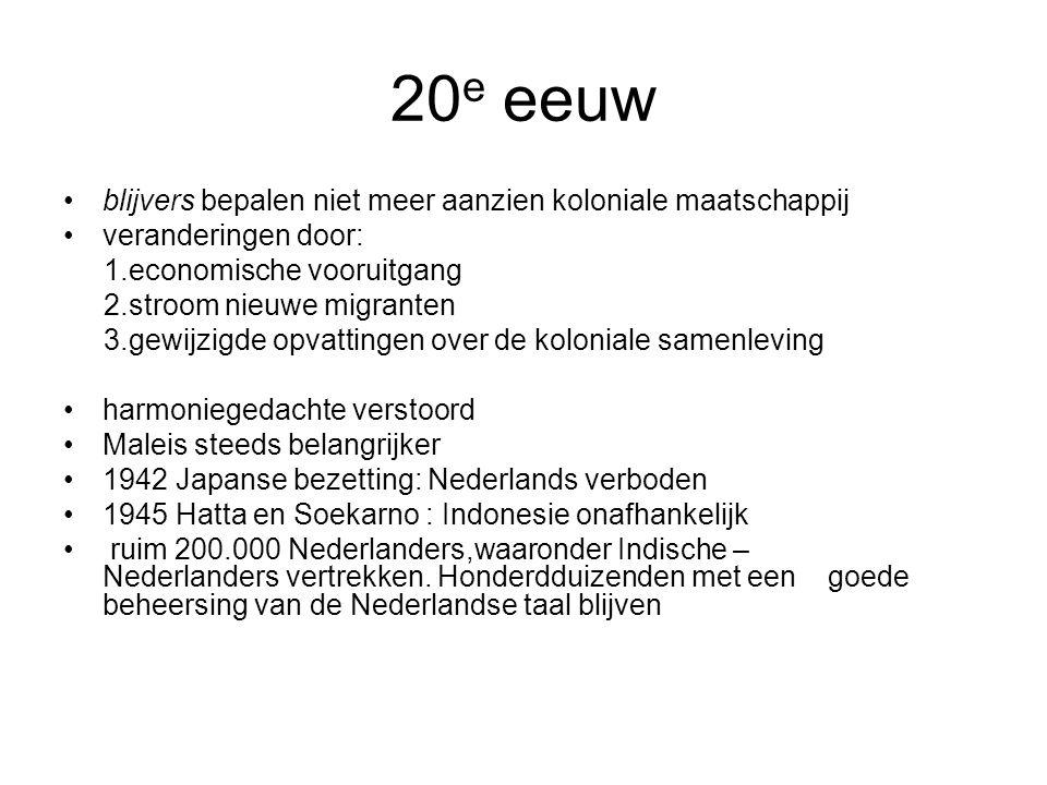 20 e eeuw blijvers bepalen niet meer aanzien koloniale maatschappij veranderingen door: 1.economische vooruitgang 2.stroom nieuwe migranten 3.gewijzigde opvattingen over de koloniale samenleving harmoniegedachte verstoord Maleis steeds belangrijker 1942 Japanse bezetting: Nederlands verboden 1945 Hatta en Soekarno : Indonesie onafhankelijk ruim 200.000 Nederlanders,waaronder Indische – Nederlanders vertrekken.