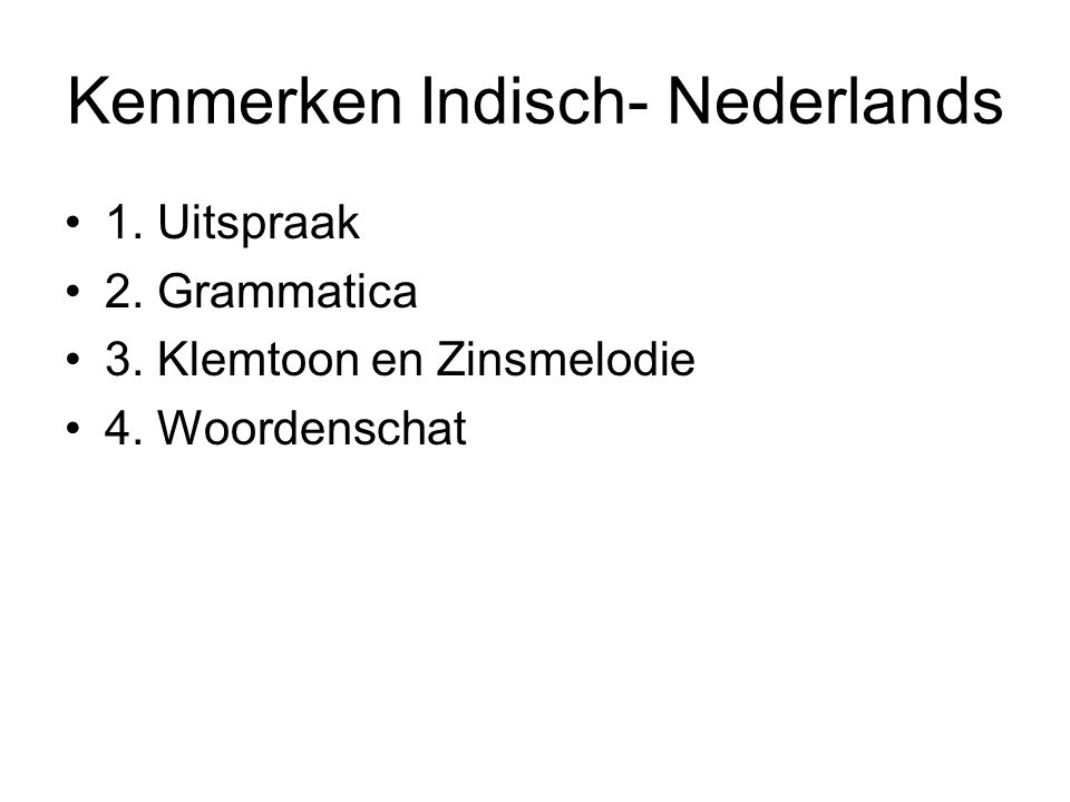 Kenmerken Indisch- Nederlands 1. Uitspraak 2. Grammatica 3. Klemtoon en Zinsmelodie 4. Woordenschat