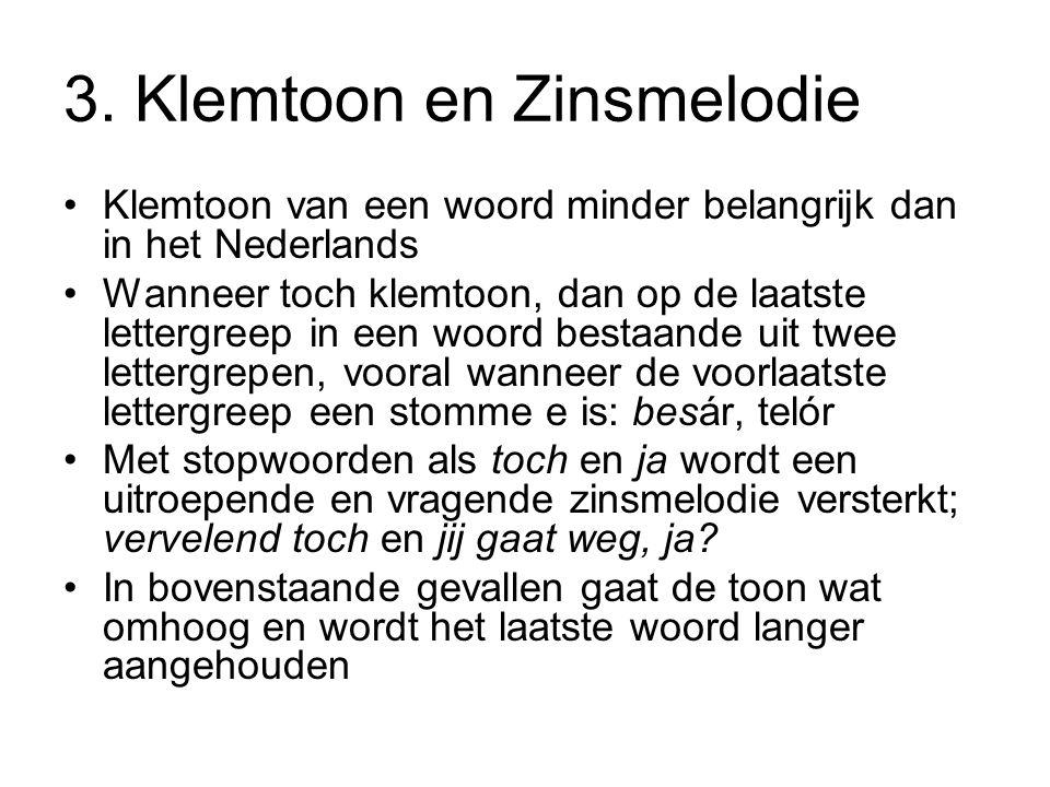 3. Klemtoon en Zinsmelodie Klemtoon van een woord minder belangrijk dan in het Nederlands Wanneer toch klemtoon, dan op de laatste lettergreep in een