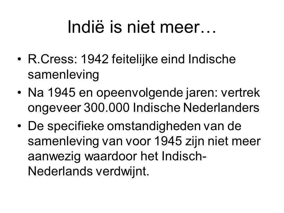 Indië is niet meer… R.Cress: 1942 feitelijke eind Indische samenleving Na 1945 en opeenvolgende jaren: vertrek ongeveer 300.000 Indische Nederlanders De specifieke omstandigheden van de samenleving van voor 1945 zijn niet meer aanwezig waardoor het Indisch- Nederlands verdwijnt.