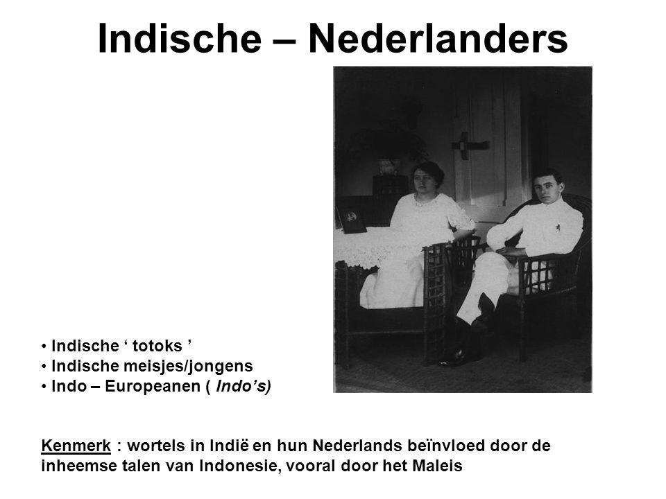 Indische – Nederlanders Indische ' totoks ' Indische meisjes/jongens Indo – Europeanen ( Indo's) Kenmerk : wortels in Indië en hun Nederlands beïnvloed door de inheemse talen van Indonesie, vooral door het Maleis