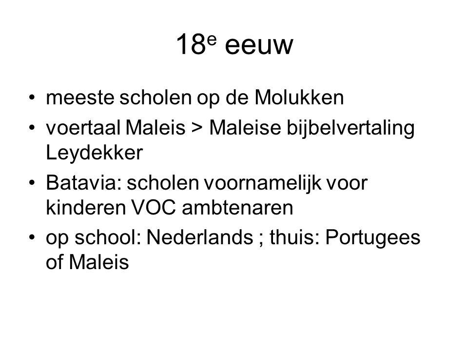 18 e eeuw meeste scholen op de Molukken voertaal Maleis > Maleise bijbelvertaling Leydekker Batavia: scholen voornamelijk voor kinderen VOC ambtenaren op school: Nederlands ; thuis: Portugees of Maleis