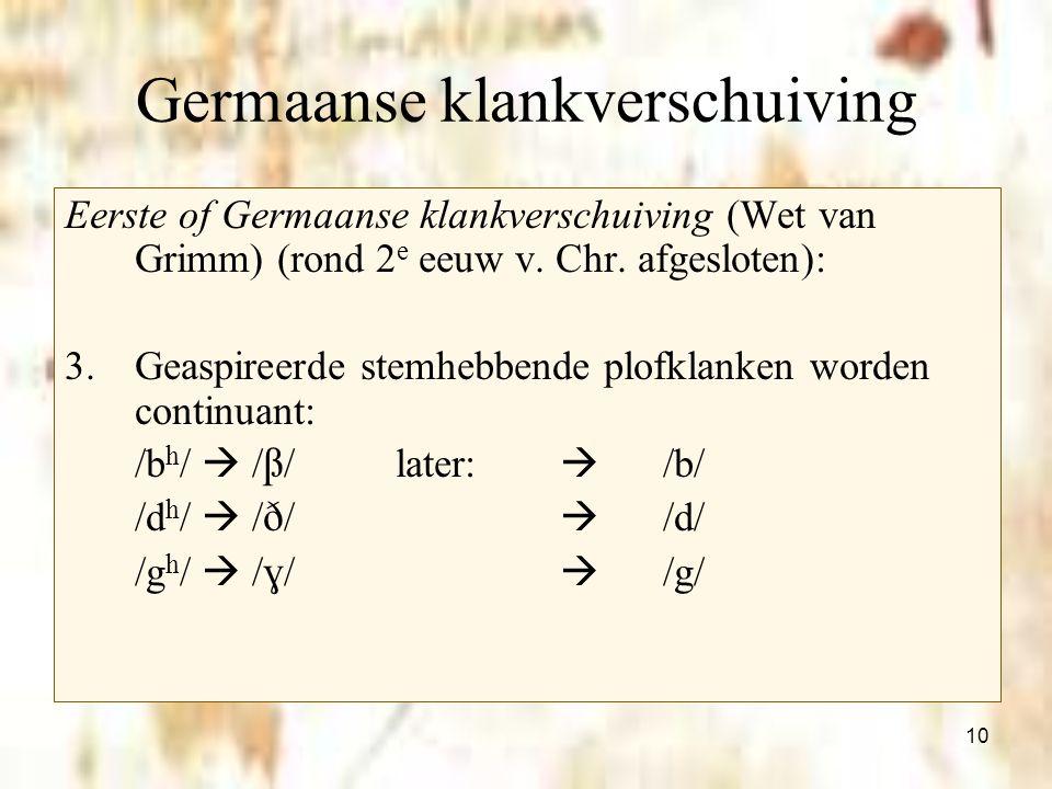 10 Germaanse klankverschuiving Eerste of Germaanse klankverschuiving (Wet van Grimm) (rond 2 e eeuw v. Chr. afgesloten): 3.Geaspireerde stemhebbende p
