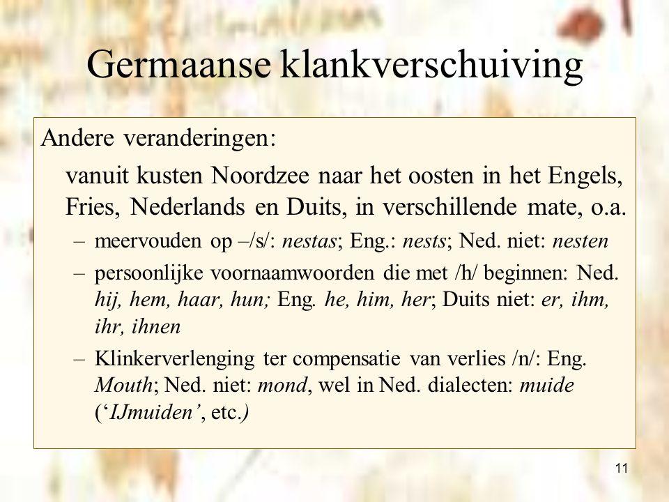 11 Germaanse klankverschuiving Andere veranderingen: vanuit kusten Noordzee naar het oosten in het Engels, Fries, Nederlands en Duits, in verschillend