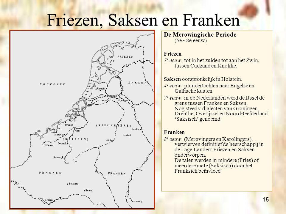 15 Friezen, Saksen en Franken De Merowingische Periode (5e - 8e eeuw) Friezen 7 e eeuw: tot in het zuiden tot aan het Zwin, tussen Cadzand en Knokke.