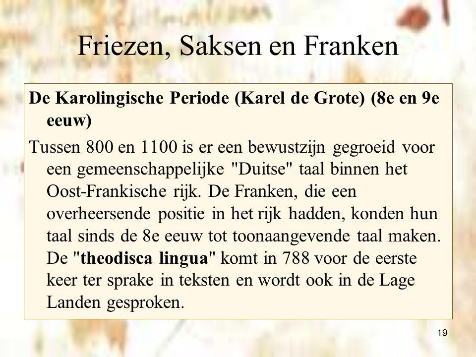 19 Friezen, Saksen en Franken De Karolingische Periode (Karel de Grote) (8e en 9e eeuw) Tussen 800 en 1100 is er een bewustzijn gegroeid voor een geme